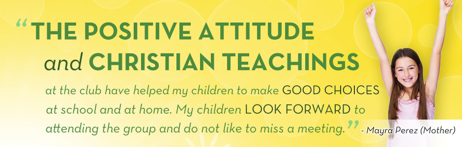 Positive Attitude and Christian Teaching at the club have helped my children make good choices at school and at home. My child look forward to attening the group and do not like to miss a meeting.
